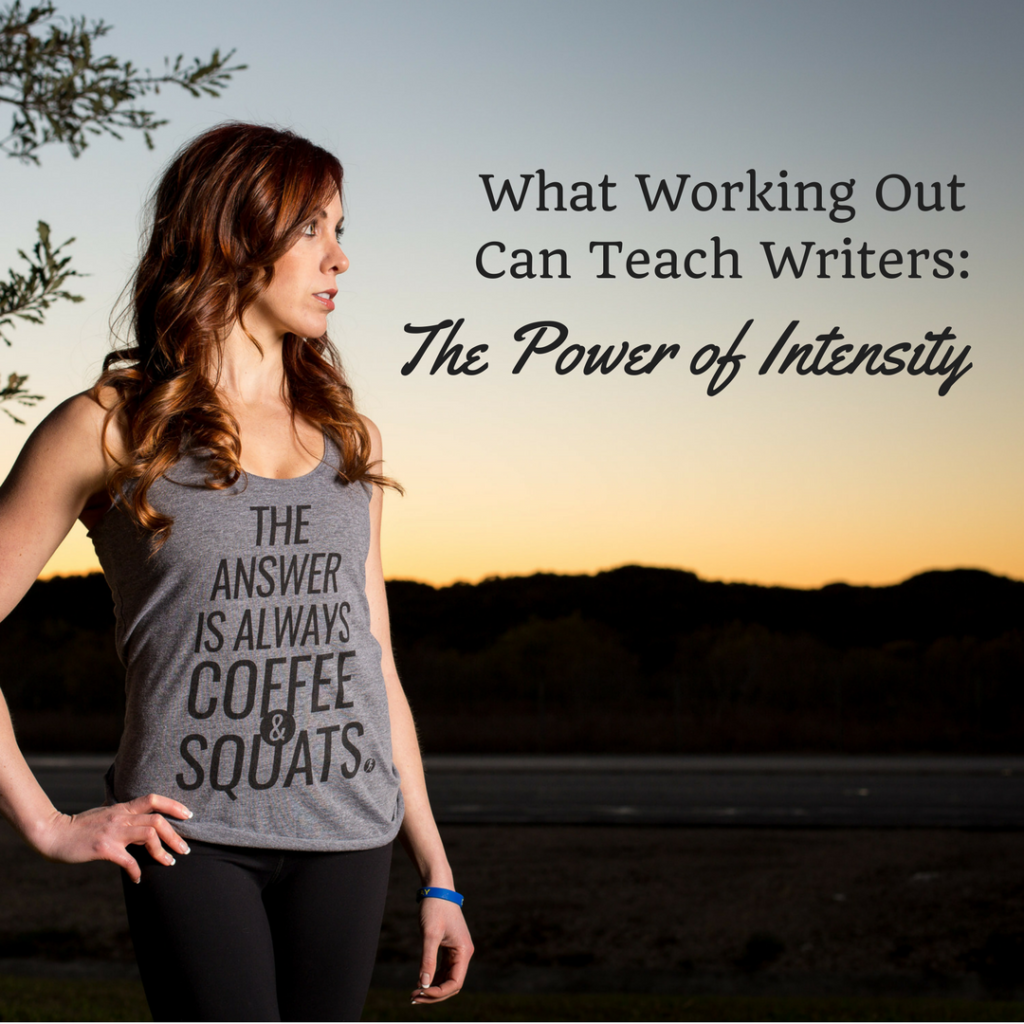 What Working Out Can Teach Writers - Part IV: The Power of Intensity