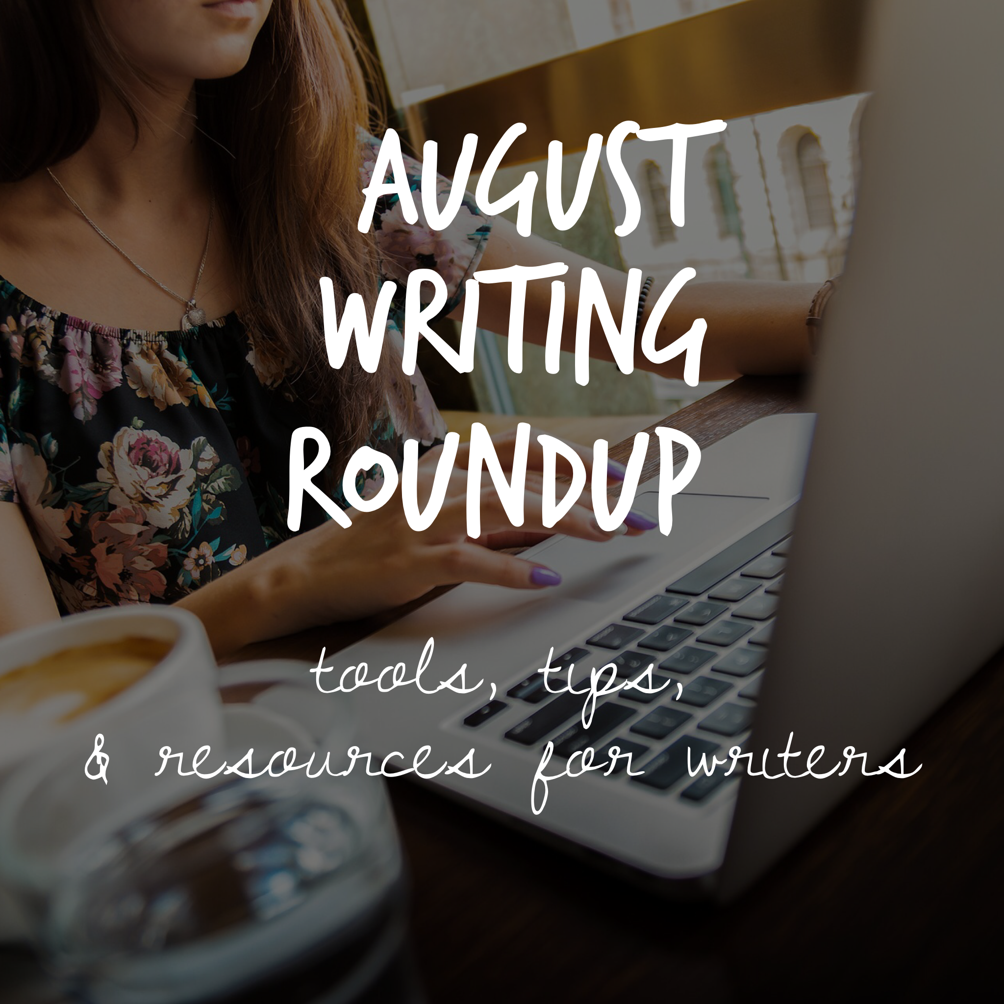 August Writing Roundup: Tools, Tips, and Resources for Writers
